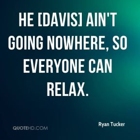 Ryan Tucker  - He [Davis] ain't going nowhere, so everyone can relax.