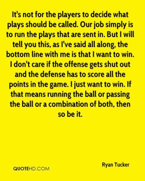 Ryan Tucker  - It's not for the players to decide what plays should be called. Our job simply is to run the plays that are sent in. But I will tell you this, as I've said all along, the bottom line with me is that I want to win. I don't care if the offense gets shut out and the defense has to score all the points in the game. I just want to win. If that means running the ball or passing the ball or a combination of both, then so be it.
