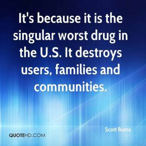 It's because it is the singular worst drug in the U.S. It destroys users, families and communities.