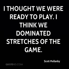 Scott Mellanby  - I thought we were ready to play. I think we dominated stretches of the game.