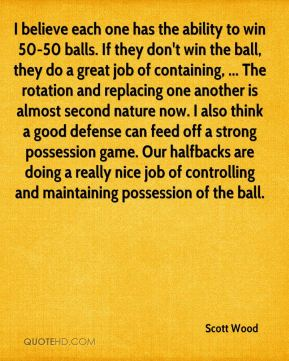 I believe each one has the ability to win 50-50 balls. If they don't win the ball, they do a great job of containing, ... The rotation and replacing one another is almost second nature now. I also think a good defense can feed off a strong possession game. Our halfbacks are doing a really nice job of controlling and maintaining possession of the ball.
