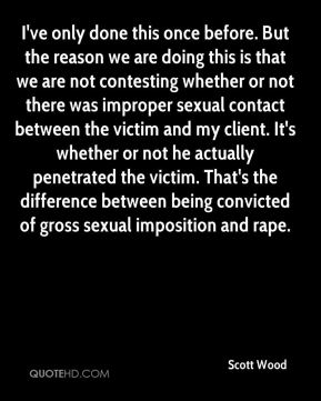 Scott Wood  - I've only done this once before. But the reason we are doing this is that we are not contesting whether or not there was improper sexual contact between the victim and my client. It's whether or not he actually penetrated the victim. That's the difference between being convicted of gross sexual imposition and rape.