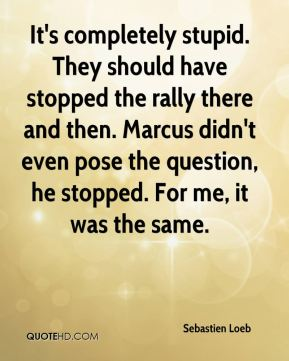 Sebastien Loeb  - It's completely stupid. They should have stopped the rally there and then. Marcus didn't even pose the question, he stopped. For me, it was the same.