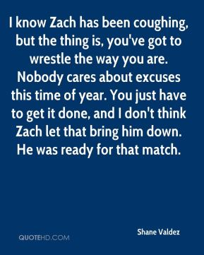 I know Zach has been coughing, but the thing is, you've got to wrestle the way you are. Nobody cares about excuses this time of year. You just have to get it done, and I don't think Zach let that bring him down. He was ready for that match.