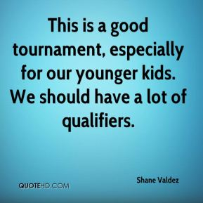 Shane Valdez  - This is a good tournament, especially for our younger kids. We should have a lot of qualifiers.