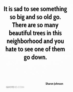 Sharon Johnson  - It is sad to see something so big and so old go. There are so many beautiful trees in this neighborhood and you hate to see one of them go down.