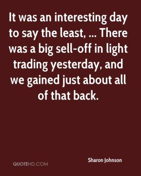 Sharon Johnson  - It was an interesting day to say the least, ... There was a big sell-off in light trading yesterday, and we gained just about all of that back.