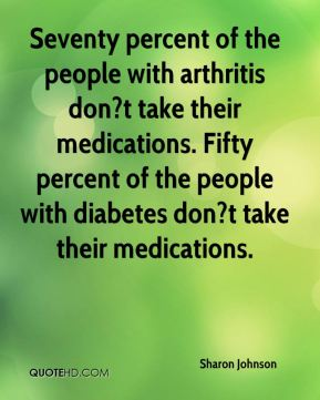 Sharon Johnson  - Seventy percent of the people with arthritis don?t take their medications. Fifty percent of the people with diabetes don?t take their medications.