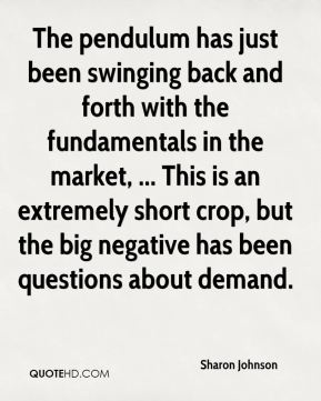 Sharon Johnson  - The pendulum has just been swinging back and forth with the fundamentals in the market, ... This is an extremely short crop, but the big negative has been questions about demand.