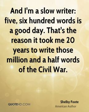 And I'm a slow writer: five, six hundred words is a good day. That's the reason it took me 20 years to write those million and a half words of the Civil War.