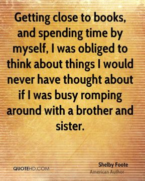 Getting close to books, and spending time by myself, I was obliged to think about things I would never have thought about if I was busy romping around with a brother and sister.