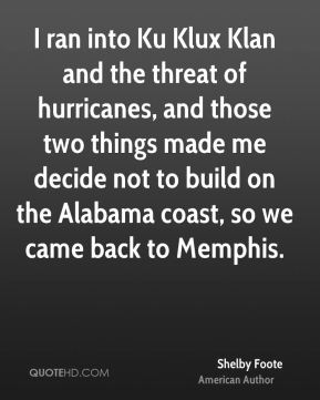 Shelby Foote - I ran into Ku Klux Klan and the threat of hurricanes, and those two things made me decide not to build on the Alabama coast, so we came back to Memphis.