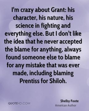 Shelby Foote - I'm crazy about Grant: his character, his nature, his science in fighting and everything else. But I don't like the idea that he never accepted the blame for anything, always found someone else to blame for any mistake that was ever made, including blaming Prentiss for Shiloh.