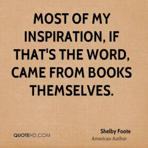 Most of my inspiration, if that's the word, came from books themselves.