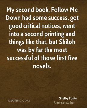 Shelby Foote - My second book, Follow Me Down had some success, got good critical notices, went into a second printing and things like that, but Shiloh was by far the most successful of those first five novels.