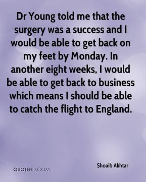 Shoaib Akhtar  - Dr Young told me that the surgery was a success and I would be able to get back on my feet by Monday. In another eight weeks, I would be able to get back to business which means I should be able to catch the flight to England.