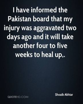 Shoaib Akhtar  - I have informed the Pakistan board that my injury was aggravated two days ago and it will take another four to five weeks to heal up.
