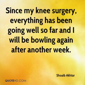 Shoaib Akhtar  - Since my knee surgery, everything has been going well so far and I will be bowling again after another week.