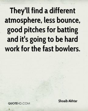 Shoaib Akhtar  - They'll find a different atmosphere, less bounce, good pitches for batting and it's going to be hard work for the fast bowlers.