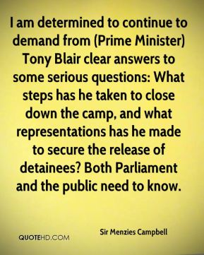 Sir Menzies Campbell  - I am determined to continue to demand from (Prime Minister) Tony Blair clear answers to some serious questions: What steps has he taken to close down the camp, and what representations has he made to secure the release of detainees? Both Parliament and the public need to know.