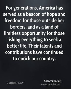 Spencer Bachus - For generations, America has served as a beacon of hope and freedom for those outside her borders, and as a land of limitless opportunity for those risking everything to seek a better life. Their talents and contributions have continued to enrich our country.