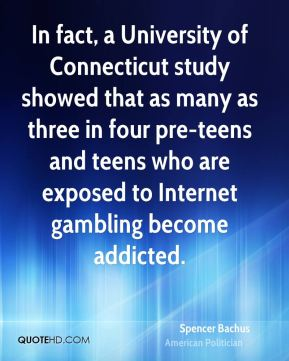 Spencer Bachus - In fact, a University of Connecticut study showed that as many as three in four pre-teens and teens who are exposed to Internet gambling become addicted.