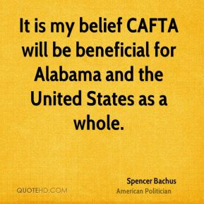 Spencer Bachus - It is my belief CAFTA will be beneficial for Alabama and the United States as a whole.