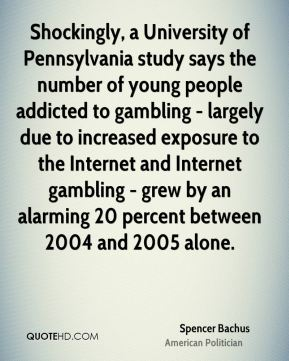 Spencer Bachus - Shockingly, a University of Pennsylvania study says the number of young people addicted to gambling - largely due to increased exposure to the Internet and Internet gambling - grew by an alarming 20 percent between 2004 and 2005 alone.