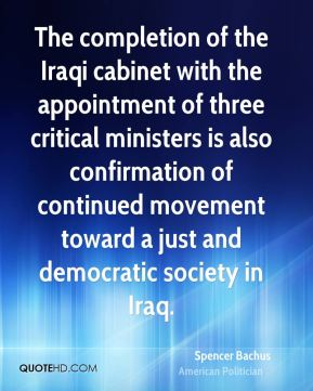 Spencer Bachus - The completion of the Iraqi cabinet with the appointment of three critical ministers is also confirmation of continued movement toward a just and democratic society in Iraq.