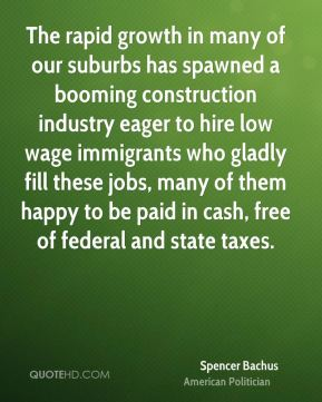 Spencer Bachus - The rapid growth in many of our suburbs has spawned a booming construction industry eager to hire low wage immigrants who gladly fill these jobs, many of them happy to be paid in cash, free of federal and state taxes.