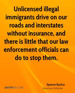 Spencer Bachus - Unlicensed illegal immigrants drive on our roads and interstates without insurance, and there is little that our law enforcement officials can do to stop them.