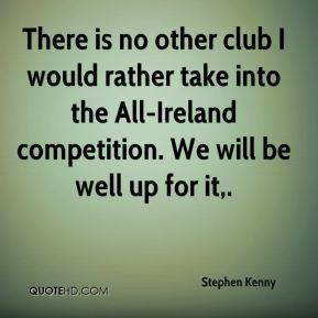 Stephen Kenny  - There is no other club I would rather take into the All-Ireland competition. We will be well up for it.