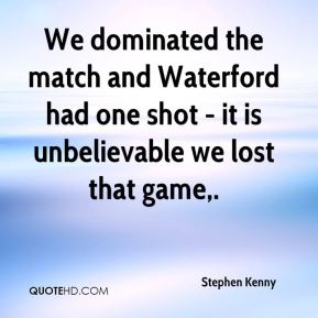 Stephen Kenny  - We dominated the match and Waterford had one shot - it is unbelievable we lost that game.