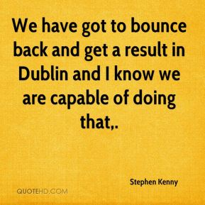 We have got to bounce back and get a result in Dublin and I know we are capable of doing that.