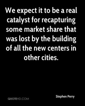 Stephen Perry  - We expect it to be a real catalyst for recapturing some market share that was lost by the building of all the new centers in other cities.