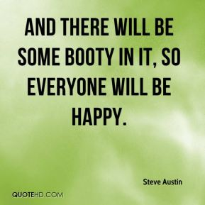 And there will be some booty in it, so everyone will be happy.