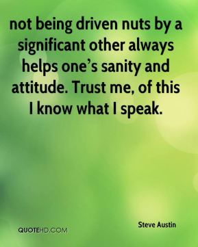 not being driven nuts by a significant other always helps one's sanity and attitude. Trust me, of this I know what I speak.