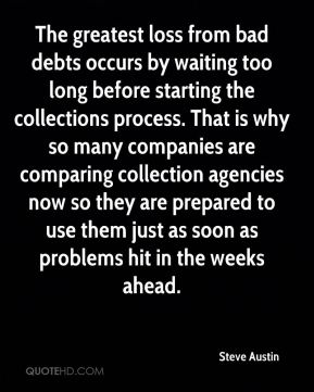 The greatest loss from bad debts occurs by waiting too long before starting the collections process. That is why so many companies are comparing collection agencies now so they are prepared to use them just as soon as problems hit in the weeks ahead.