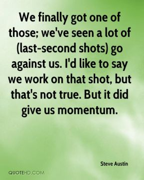 Steve Austin  - We finally got one of those; we've seen a lot of (last-second shots) go against us. I'd like to say we work on that shot, but that's not true. But it did give us momentum.