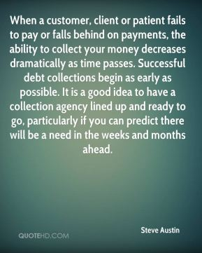 When a customer, client or patient fails to pay or falls behind on payments, the ability to collect your money decreases dramatically as time passes. Successful debt collections begin as early as possible. It is a good idea to have a collection agency lined up and ready to go, particularly if you can predict there will be a need in the weeks and months ahead.