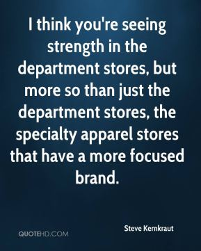 Steve Kernkraut  - I think you're seeing strength in the department stores, but more so than just the department stores, the specialty apparel stores that have a more focused brand.