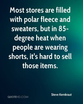 Steve Kernkraut  - Most stores are filled with polar fleece and sweaters, but in 85-degree heat when people are wearing shorts, it's hard to sell those items.