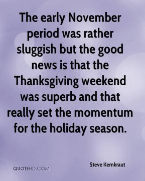Steve Kernkraut  - The early November period was rather sluggish but the good news is that the Thanksgiving weekend was superb and that really set the momentum for the holiday season.