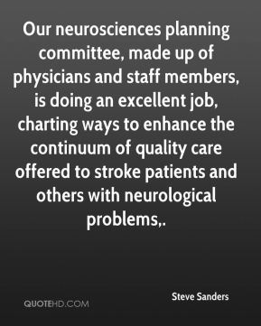 Steve Sanders  - Our neurosciences planning committee, made up of physicians and staff members, is doing an excellent job, charting ways to enhance the continuum of quality care offered to stroke patients and others with neurological problems.