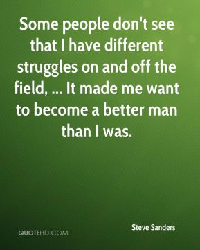 Steve Sanders  - Some people don't see that I have different struggles on and off the field, ... It made me want to become a better man than I was.
