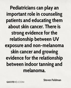 Pediatricians can play an important role in counseling patients and educating them about skin cancer. There is strong evidence for the relationship between UV exposure and non-melanoma skin cancer and growing evidence for the relationship between indoor tanning and melanoma.