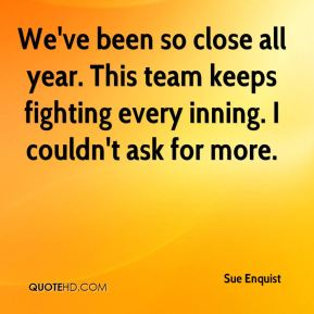 Sue Enquist  - We've been so close all year. This team keeps fighting every inning. I couldn't ask for more.
