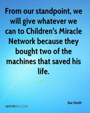 Sue Smith  - From our standpoint, we will give whatever we can to Children's Miracle Network because they bought two of the machines that saved his life.