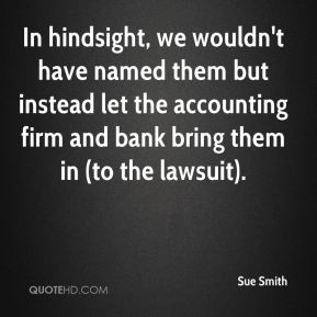 Sue Smith  - In hindsight, we wouldn't have named them but instead let the accounting firm and bank bring them in (to the lawsuit).