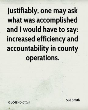 Sue Smith  - Justifiably, one may ask what was accomplished and I would have to say: increased efficiency and accountability in county operations.